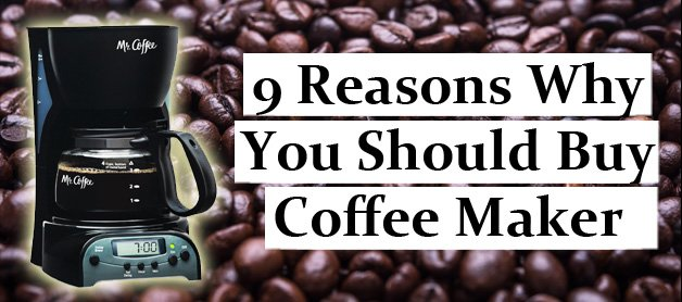 9 Reasons Why You Should Buy Coffee Maker